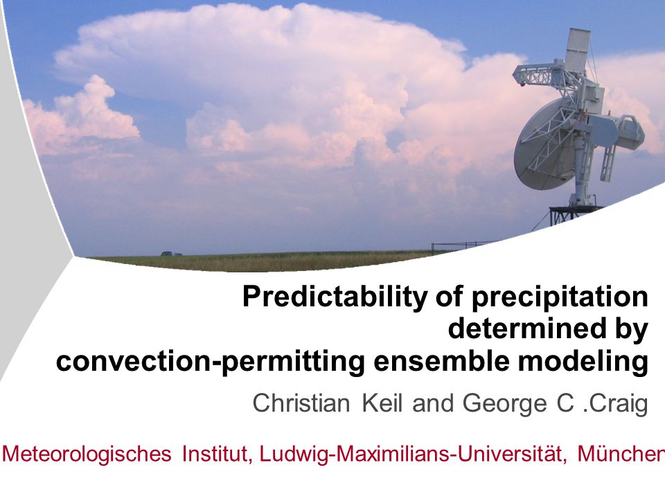 Institut für Physik der Atmosphäre Predictability of precipitation determined by convection-permitting ensemble modeling Christian Keil and George C.Craig Meteorologisches Institut, Ludwig-Maximilians-Universität, München