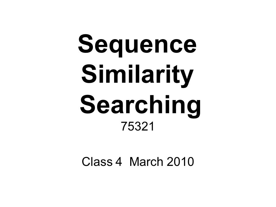 Sequence Similarity Searching Class 4 March 2010