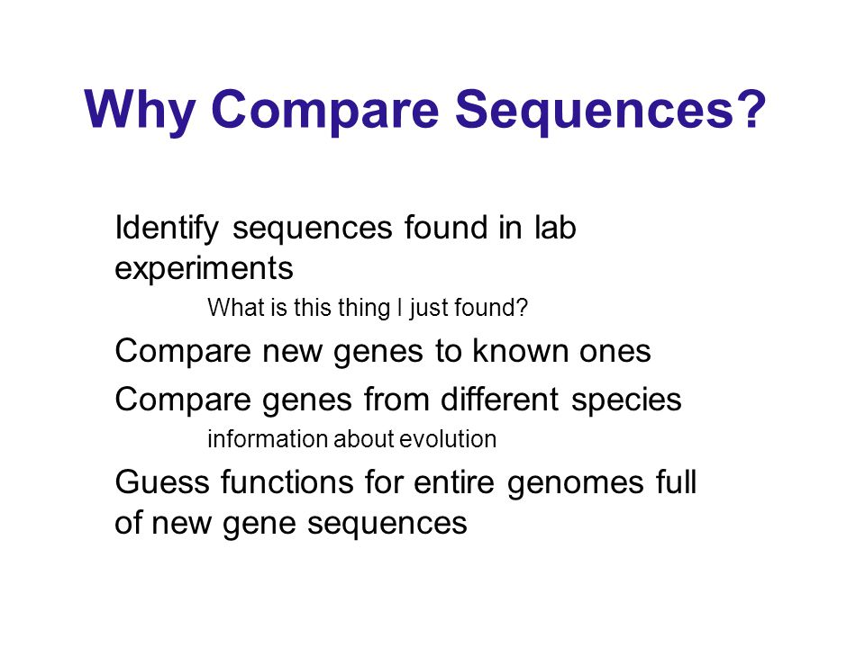 Why Compare Sequences. Identify sequences found in lab experiments What is this thing I just found.