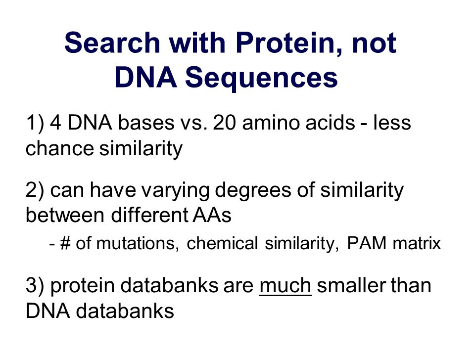Search with Protein, not DNA Sequences 1) 4 DNA bases vs.