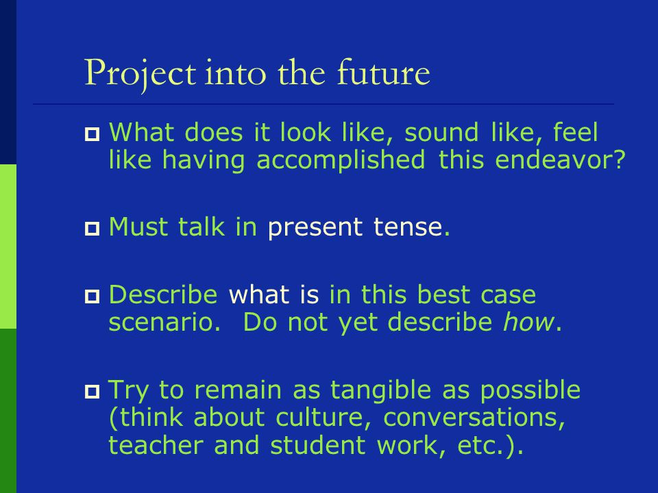 Project into the future  What does it look like, sound like, feel like having accomplished this endeavor.