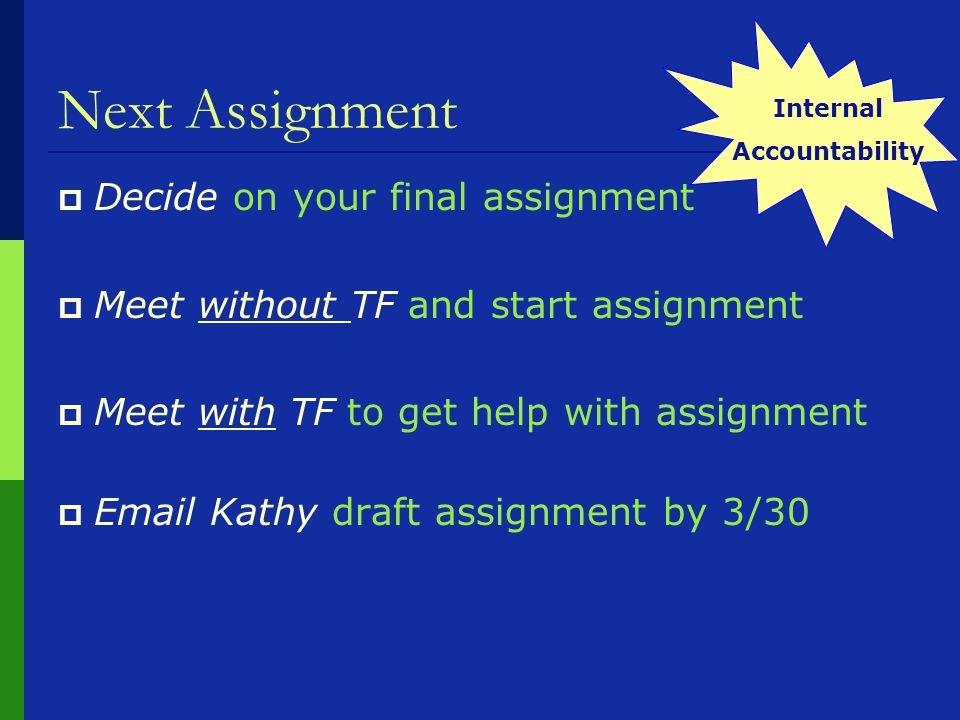 Next Assignment  Decide on your final assignment  Meet without TF and start assignment  Meet with TF to get help with assignment   Kathy draft assignment by 3/30 Internal Accountability