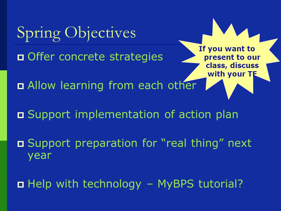 Spring Objectives  Offer concrete strategies  Allow learning from each other  Support implementation of action plan  Support preparation for real thing next year  Help with technology – MyBPS tutorial.