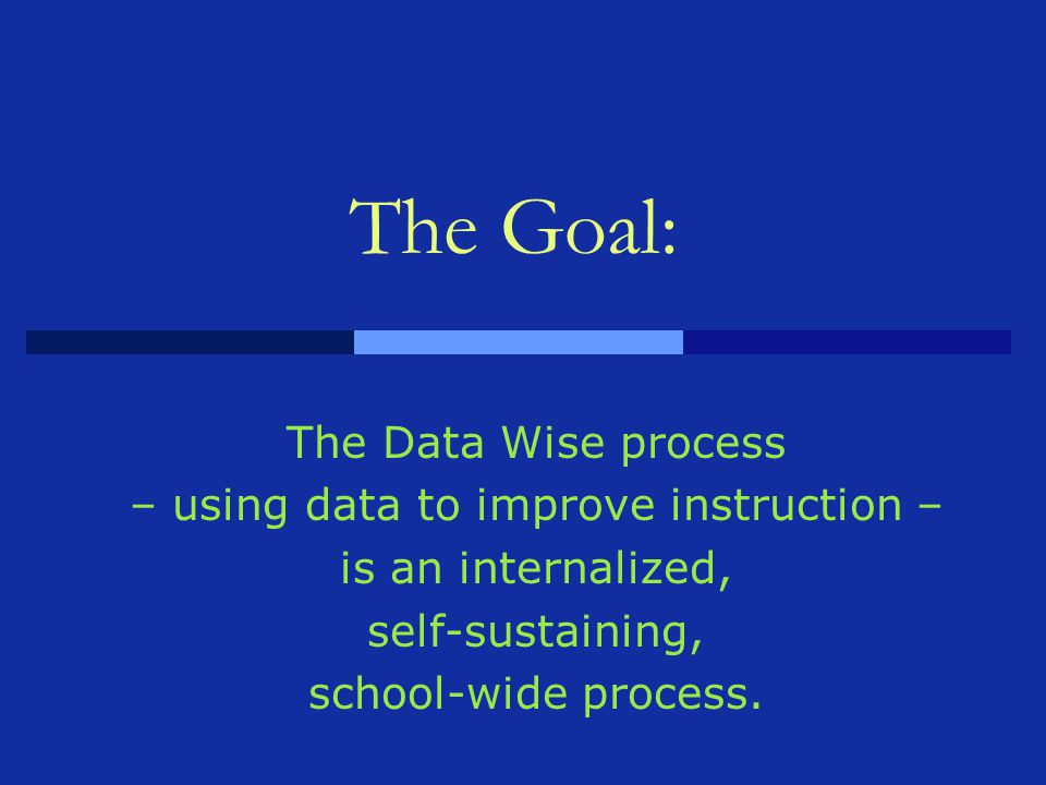 The Goal: The Data Wise process – using data to improve instruction – is an internalized, self-sustaining, school-wide process.