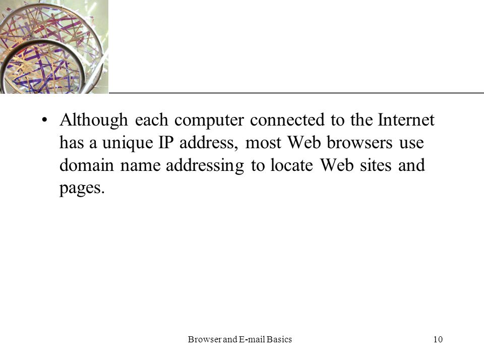 XP Browser and  Basics10 Although each computer connected to the Internet has a unique IP address, most Web browsers use domain name addressing to locate Web sites and pages.