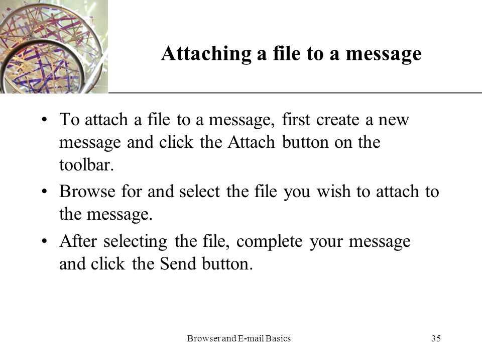 XP Browser and  Basics35 Attaching a file to a message To attach a file to a message, first create a new message and click the Attach button on the toolbar.