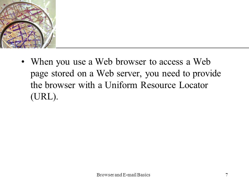 XP Browser and  Basics7 When you use a Web browser to access a Web page stored on a Web server, you need to provide the browser with a Uniform Resource Locator (URL).