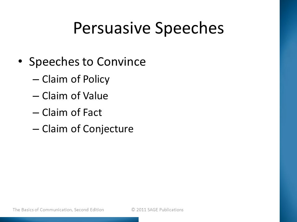 Persuasive Speeches Speeches to Convince – Claim of Policy – Claim of Value – Claim of Fact – Claim of Conjecture The Basics of Communication, Second Edition © 2011 SAGE Publications