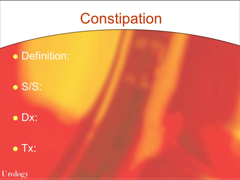 Constipation Definition: S/S: Dx: Tx: