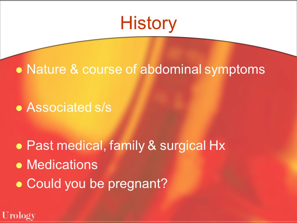 History Nature & course of abdominal symptoms Associated s/s Past medical, family & surgical Hx Medications Could you be pregnant