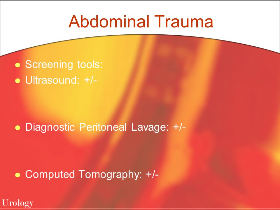 Abdominal Trauma Screening tools: Ultrasound: +/- Diagnostic Peritoneal Lavage: +/- Computed Tomography: +/-