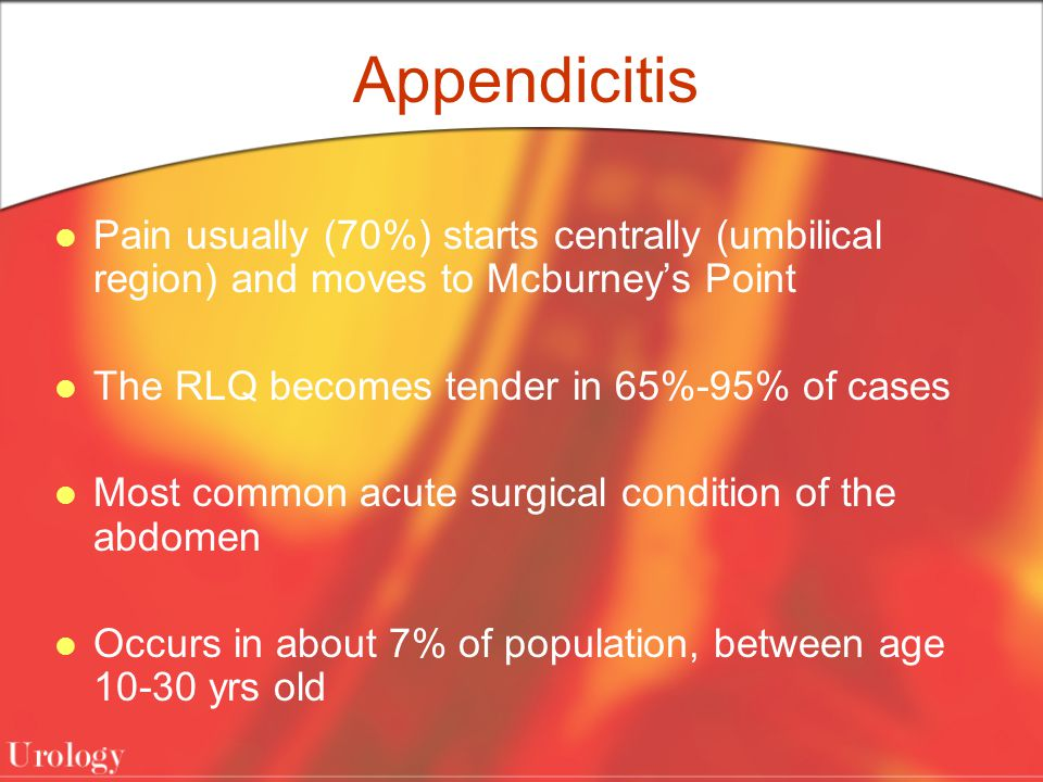 Appendicitis Pain usually (70%) starts centrally (umbilical region) and moves to Mcburney's Point The RLQ becomes tender in 65%-95% of cases Most common acute surgical condition of the abdomen Occurs in about 7% of population, between age yrs old