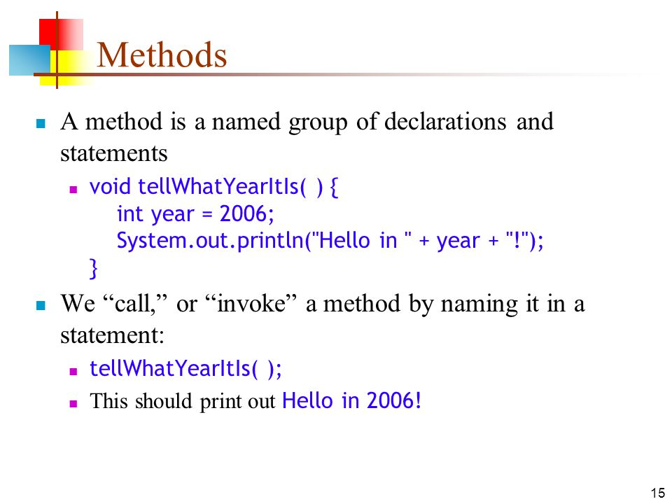 15 Methods A method is a named group of declarations and statements void tellWhatYearItIs( ) { int year = 2006; System.out.println( Hello in + year + ! ); } We call, or invoke a method by naming it in a statement: tellWhatYearItIs( ); This should print out Hello in 2006!