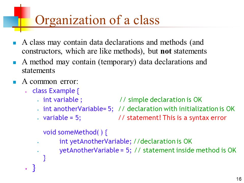16 Organization of a class A class may contain data declarations and methods (and constructors, which are like methods), but not statements A method may contain (temporary) data declarations and statements A common error: class Example { int variable ; // simple declaration is OK int anotherVariable= 5; // declaration with initialization is OK variable = 5; // statement.
