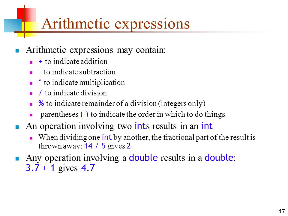 17 Arithmetic expressions Arithmetic expressions may contain: + to indicate addition - to indicate subtraction * to indicate multiplication / to indicate division % to indicate remainder of a division (integers only) parentheses ( ) to indicate the order in which to do things An operation involving two int s results in an int When dividing one int by another, the fractional part of the result is thrown away: 14 / 5 gives 2 Any operation involving a double results in a double : gives 4.7