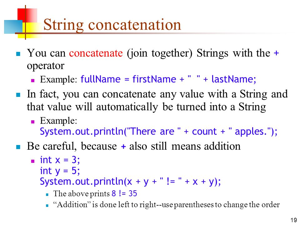 19 String concatenation You can concatenate (join together) Strings with the + operator Example: fullName = firstName + + lastName; In fact, you can concatenate any value with a String and that value will automatically be turned into a String Example: System.out.println( There are + count + apples. ); Be careful, because + also still means addition int x = 3; int y = 5; System.out.println(x + y + != + x + y); The above prints 8 != 35 Addition is done left to right--use parentheses to change the order