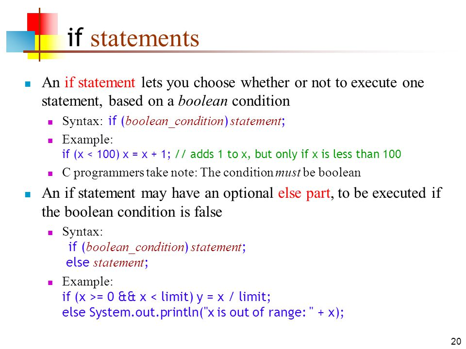 20 if statements An if statement lets you choose whether or not to execute one statement, based on a boolean condition Syntax: if ( boolean_condition ) statement ; Example: if (x < 100) x = x + 1; // adds 1 to x, but only if x is less than 100 C programmers take note: The condition must be boolean An if statement may have an optional else part, to be executed if the boolean condition is false Syntax: if ( boolean_condition ) statement ; else statement ; Example: if (x >= 0 && x < limit) y = x / limit; else System.out.println( x is out of range: + x);