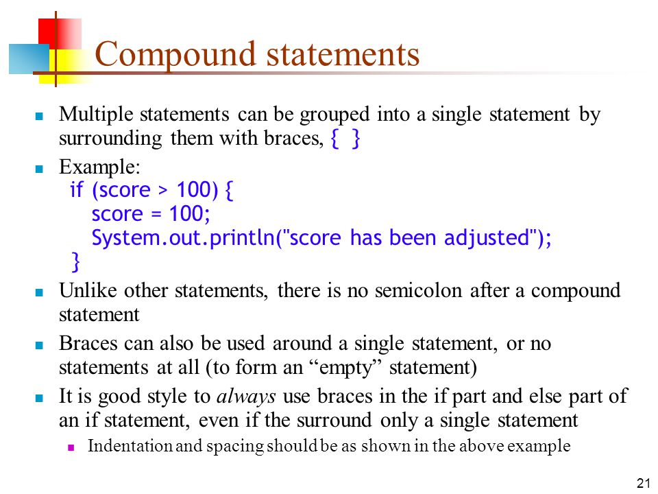 21 Compound statements Multiple statements can be grouped into a single statement by surrounding them with braces, { } Example: if (score > 100) { score = 100; System.out.println( score has been adjusted ); } Unlike other statements, there is no semicolon after a compound statement Braces can also be used around a single statement, or no statements at all (to form an empty statement) It is good style to always use braces in the if part and else part of an if statement, even if the surround only a single statement Indentation and spacing should be as shown in the above example