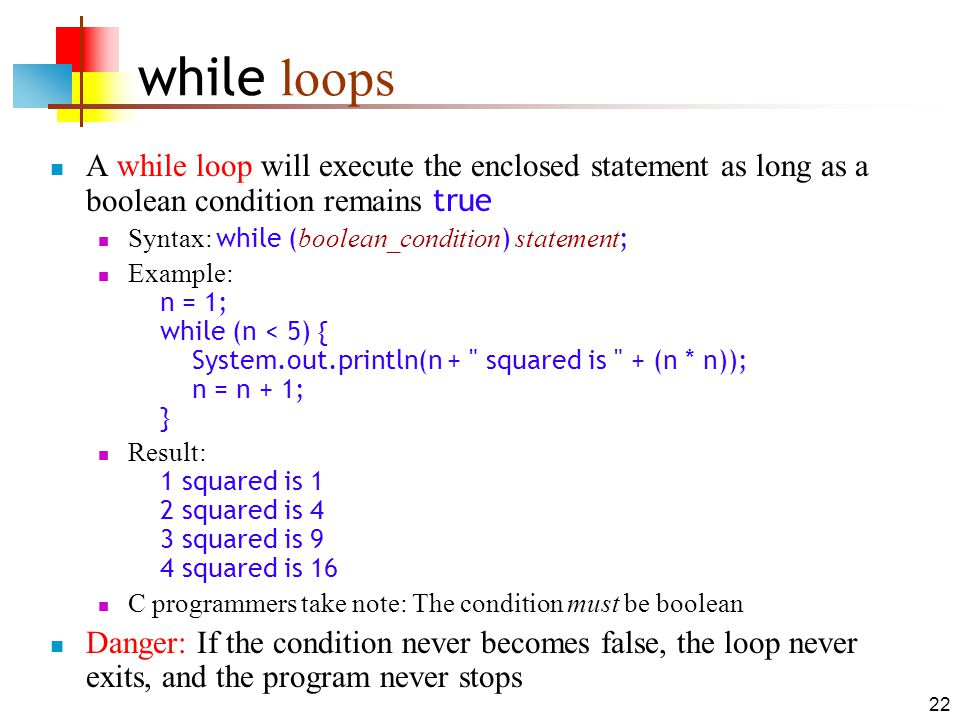 22 while loops A while loop will execute the enclosed statement as long as a boolean condition remains true Syntax: while ( boolean_condition ) statement ; Example: n = 1; while (n < 5) { System.out.println(n + squared is + (n * n)); n = n + 1; } Result: 1 squared is 1 2 squared is 4 3 squared is 9 4 squared is 16 C programmers take note: The condition must be boolean Danger: If the condition never becomes false, the loop never exits, and the program never stops