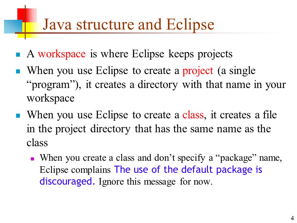 4 Java structure and Eclipse A workspace is where Eclipse keeps projects When you use Eclipse to create a project (a single program ), it creates a directory with that name in your workspace When you use Eclipse to create a class, it creates a file in the project directory that has the same name as the class When you create a class and don't specify a package name, Eclipse complains The use of the default package is discouraged.
