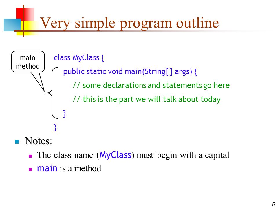 5 Very simple program outline Notes: The class name ( MyClass ) must begin with a capital main is a method class MyClass { public static void main(String[ ] args) { // some declarations and statements go here // this is the part we will talk about today } main method