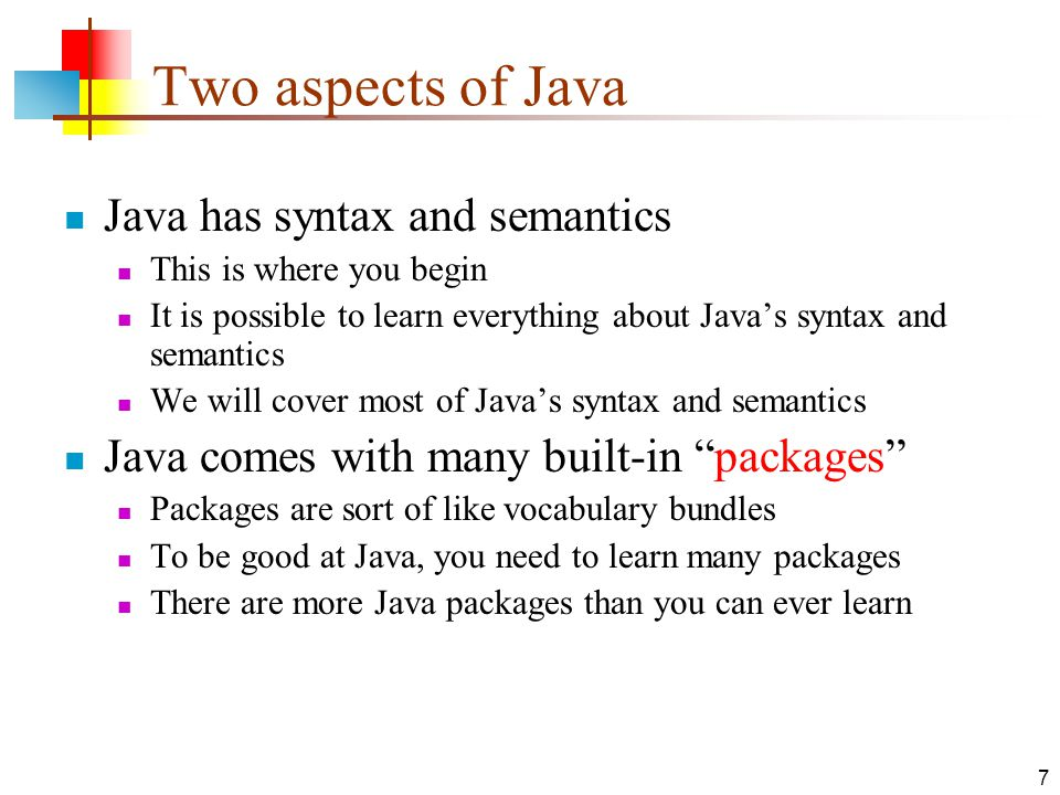 7 Two aspects of Java Java has syntax and semantics This is where you begin It is possible to learn everything about Java's syntax and semantics We will cover most of Java's syntax and semantics Java comes with many built-in packages Packages are sort of like vocabulary bundles To be good at Java, you need to learn many packages There are more Java packages than you can ever learn