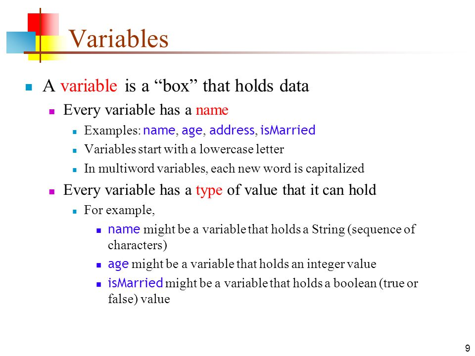 9 Variables A variable is a box that holds data Every variable has a name Examples: name, age, address, isMarried Variables start with a lowercase letter In multiword variables, each new word is capitalized Every variable has a type of value that it can hold For example, name might be a variable that holds a String (sequence of characters) age might be a variable that holds an integer value isMarried might be a variable that holds a boolean (true or false) value