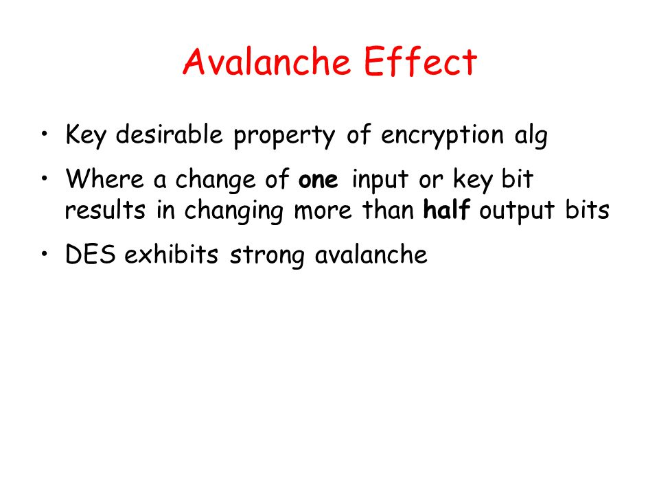 Avalanche Effect Key desirable property of encryption alg Where a change of one input or key bit results in changing more than half output bits DES exhibits strong avalanche