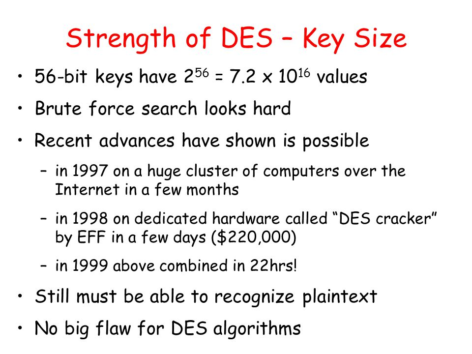 Strength of DES – Key Size 56-bit keys have 2 56 = 7.2 x values Brute force search looks hard Recent advances have shown is possible –in 1997 on a huge cluster of computers over the Internet in a few months –in 1998 on dedicated hardware called DES cracker by EFF in a few days ($220,000) –in 1999 above combined in 22hrs.