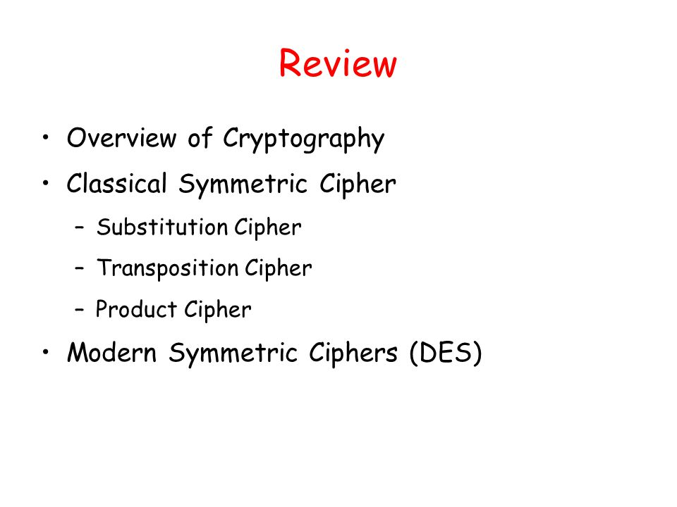 Review Overview of Cryptography Classical Symmetric Cipher –Substitution Cipher –Transposition Cipher –Product Cipher Modern Symmetric Ciphers (DES)