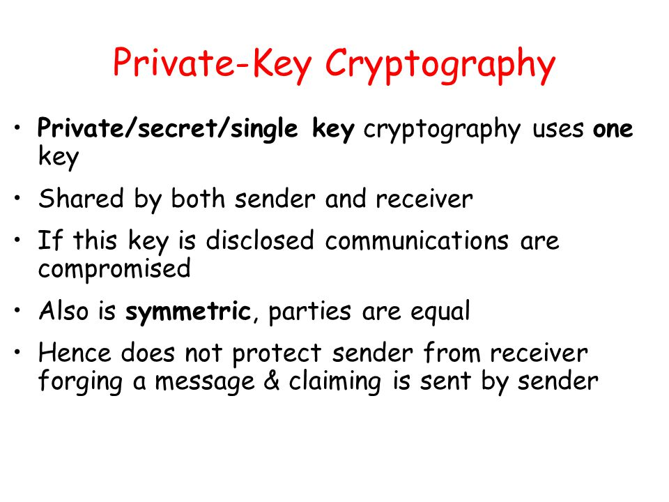 Private-Key Cryptography Private/secret/single key cryptography uses one key Shared by both sender and receiver If this key is disclosed communications are compromised Also is symmetric, parties are equal Hence does not protect sender from receiver forging a message & claiming is sent by sender