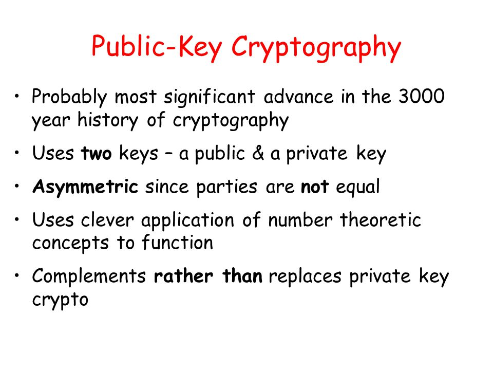 Public-Key Cryptography Probably most significant advance in the 3000 year history of cryptography Uses two keys – a public & a private key Asymmetric since parties are not equal Uses clever application of number theoretic concepts to function Complements rather than replaces private key crypto