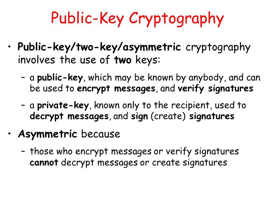 Public-Key Cryptography Public-key/two-key/asymmetric cryptography involves the use of two keys: –a public-key, which may be known by anybody, and can be used to encrypt messages, and verify signatures –a private-key, known only to the recipient, used to decrypt messages, and sign (create) signatures Asymmetric because –those who encrypt messages or verify signatures cannot decrypt messages or create signatures