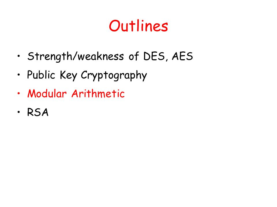 Outlines Strength/weakness of DES, AES Public Key Cryptography Modular Arithmetic RSA