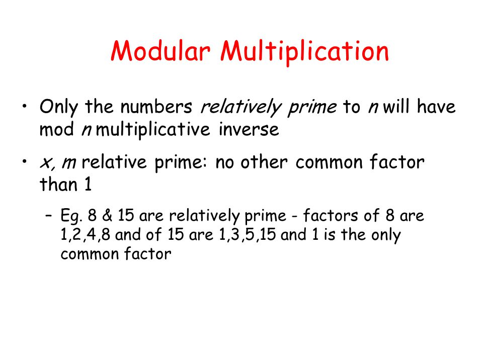 Modular Multiplication Only the numbers relatively prime to n will have mod n multiplicative inverse x, m relative prime: no other common factor than 1 –Eg.