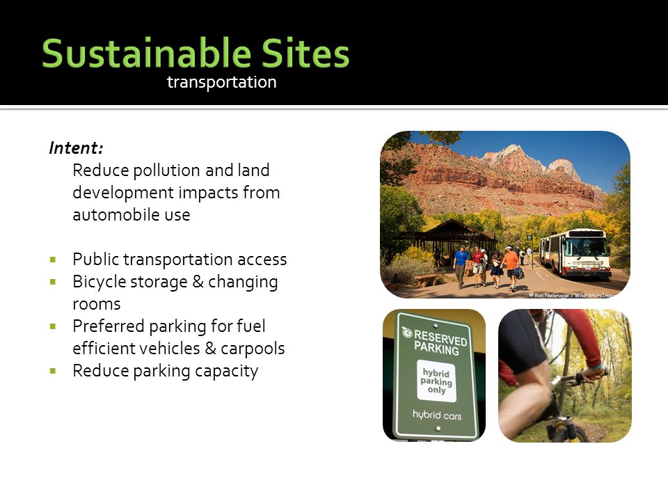 Intent: Reduce pollution and land development impacts from automobile use  Public transportation access  Bicycle storage & changing rooms  Preferred parking for fuel efficient vehicles & carpools  Reduce parking capacity transportation