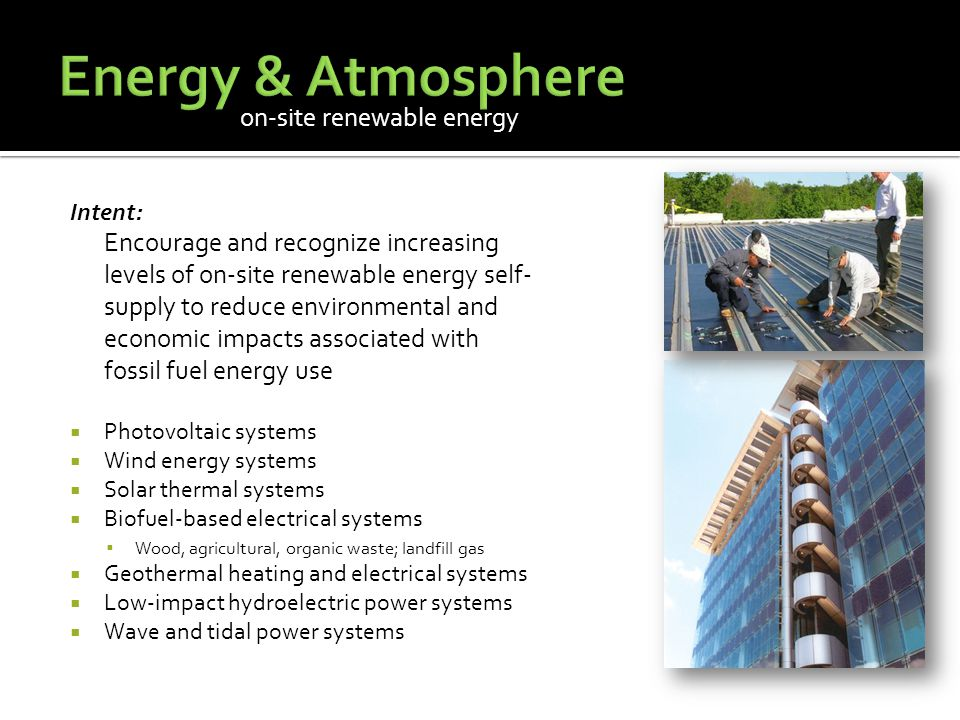 on-site renewable energy Intent: Encourage and recognize increasing levels of on-site renewable energy self- supply to reduce environmental and economic impacts associated with fossil fuel energy use  Photovoltaic systems  Wind energy systems  Solar thermal systems  Biofuel-based electrical systems  Wood, agricultural, organic waste; landfill gas  Geothermal heating and electrical systems  Low-impact hydroelectric power systems  Wave and tidal power systems