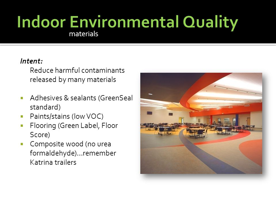 Intent: Reduce harmful contaminants released by many materials  Adhesives & sealants (GreenSeal standard)  Paints/stains (low VOC)  Flooring (Green Label, Floor Score)  Composite wood (no urea formaldehyde)…remember Katrina trailers materials