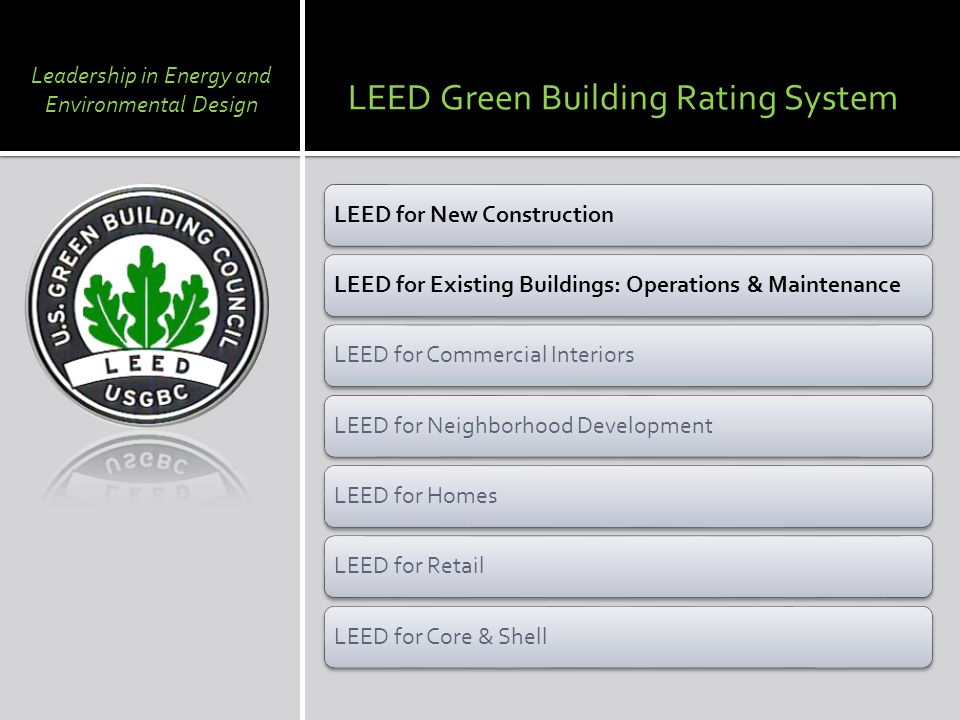 LEED for New ConstructionLEED for Existing Buildings: Operations & MaintenanceLEED for Commercial InteriorsLEED for Neighborhood DevelopmentLEED for HomesLEED for RetailLEED for Core & Shell LEED Green Building Rating System Leadership in Energy and Environmental Design