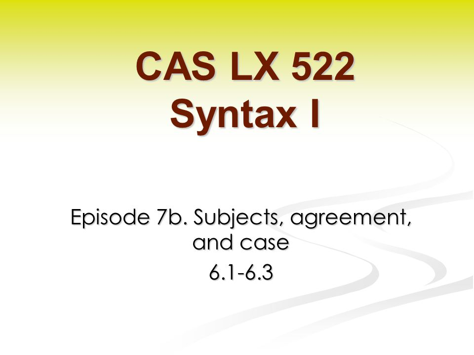 Episode 7b. Subjects, agreement, and case CAS LX 522 Syntax I