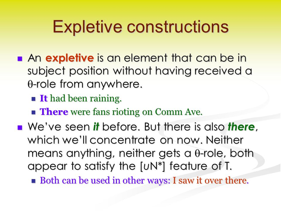 Expletive constructions An expletive is an element that can be in subject position without having received a  -role from anywhere.