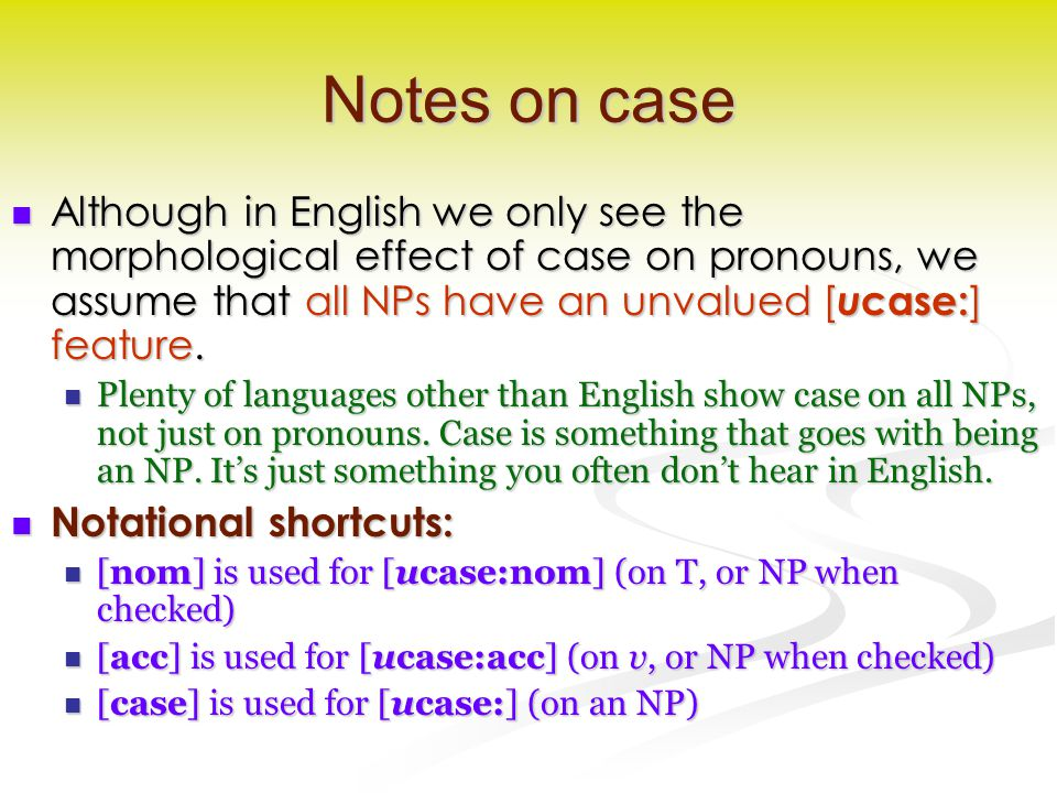 Notes on case Although in English we only see the morphological effect of case on pronouns, we assume that all NPs have an unvalued [ u case: ] feature.