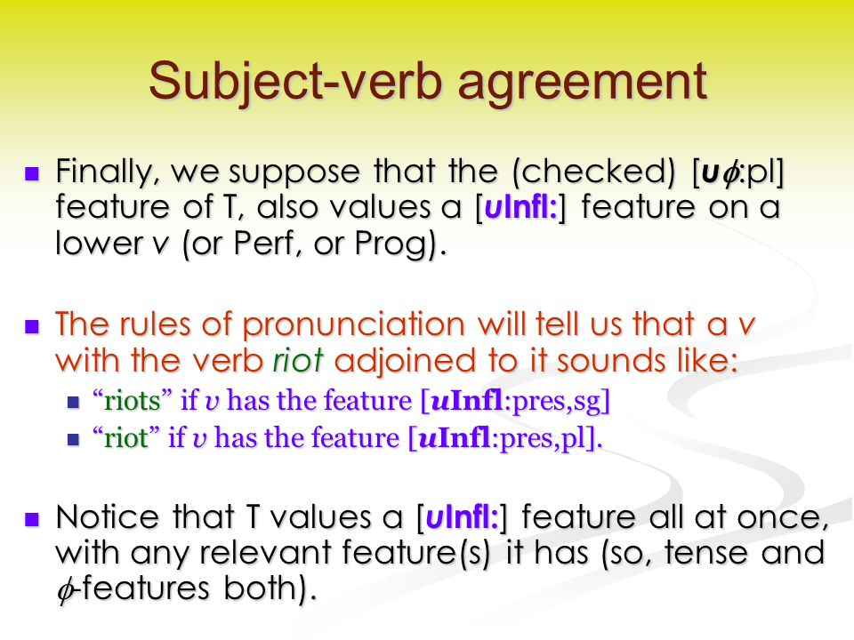 Subject-verb agreement Finally, we suppose that the (checked) [ u  :pl] feature of T, also values a [ u Infl: ] feature on a lower v (or Perf, or Prog).