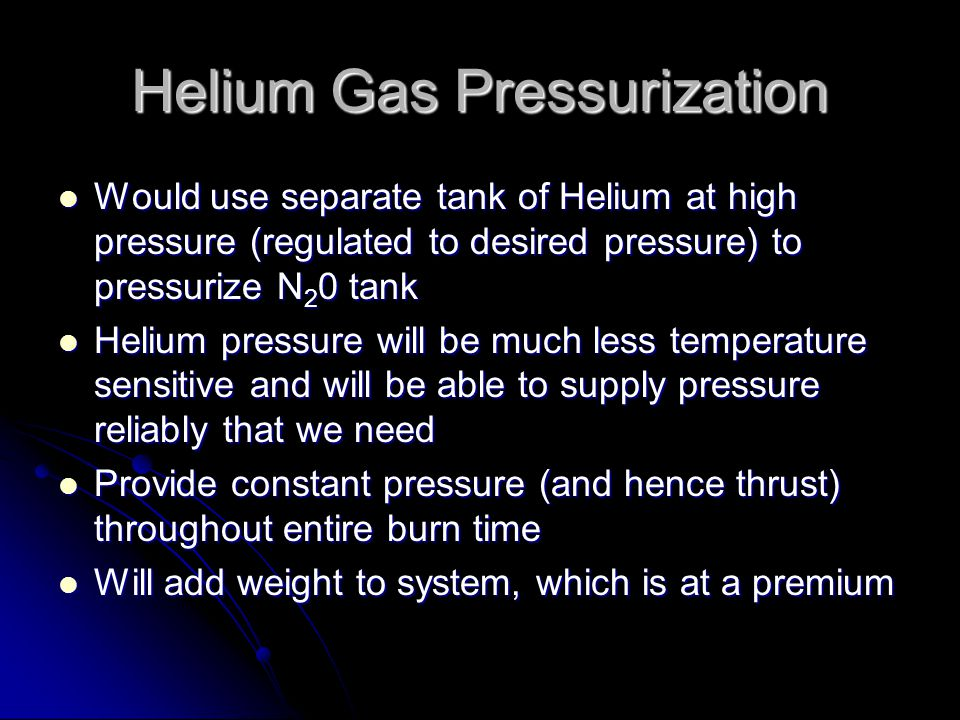 Helium Gas Pressurization Would use separate tank of Helium at high pressure (regulated to desired pressure) to pressurize N 2 0 tank Would use separate tank of Helium at high pressure (regulated to desired pressure) to pressurize N 2 0 tank Helium pressure will be much less temperature sensitive and will be able to supply pressure reliably that we need Helium pressure will be much less temperature sensitive and will be able to supply pressure reliably that we need Provide constant pressure (and hence thrust) throughout entire burn time Provide constant pressure (and hence thrust) throughout entire burn time Will add weight to system, which is at a premium Will add weight to system, which is at a premium