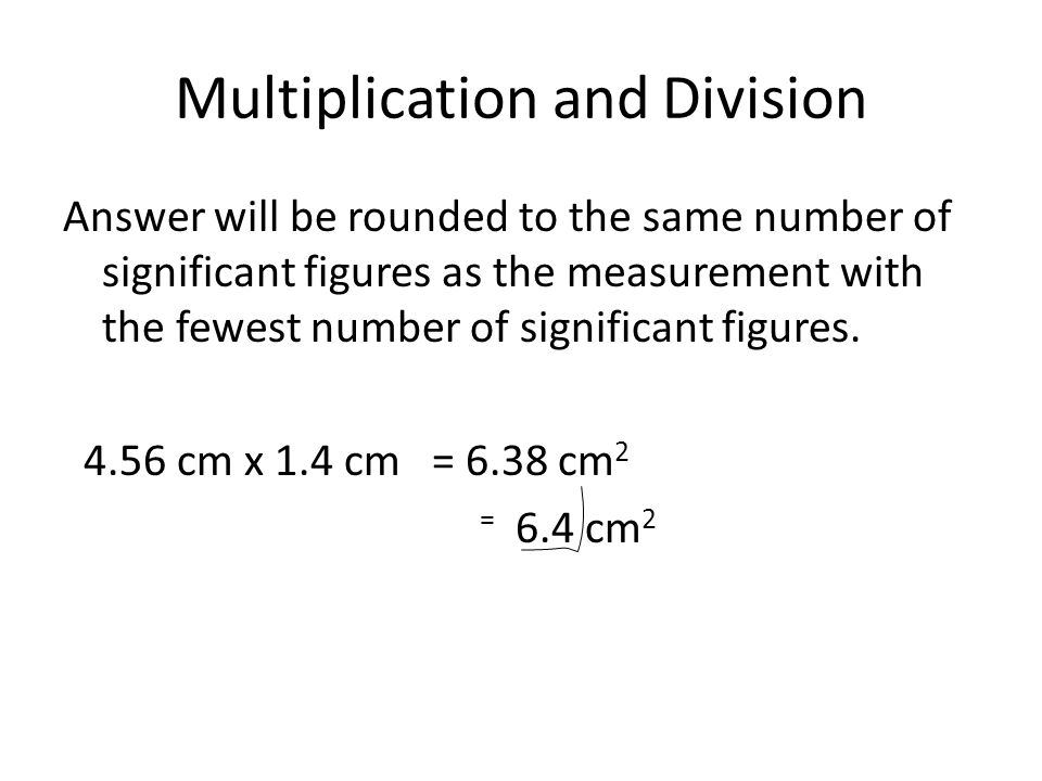 Multiplication and Division Answer will be rounded to the same number of significant figures as the measurement with the fewest number of significant figures.