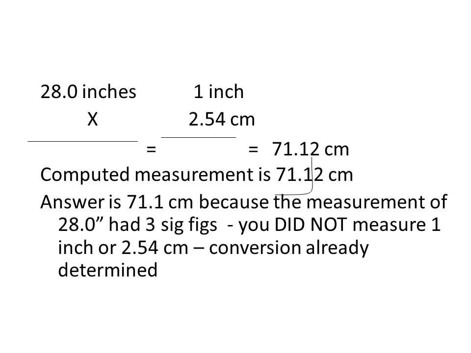 28.0 inches 1 inch X 2.54 cm Computed measurement is cm Answer is 71.1 cm because the measurement of 28.0 had 3 sig figs - you DID NOT measure 1 inch or 2.54 cm – conversion already determined ==71.12 cm