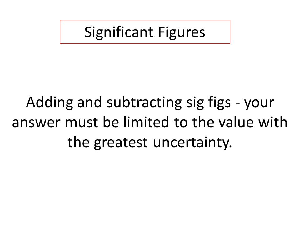 Adding and subtracting sig figs - your answer must be limited to the value with the greatest uncertainty.