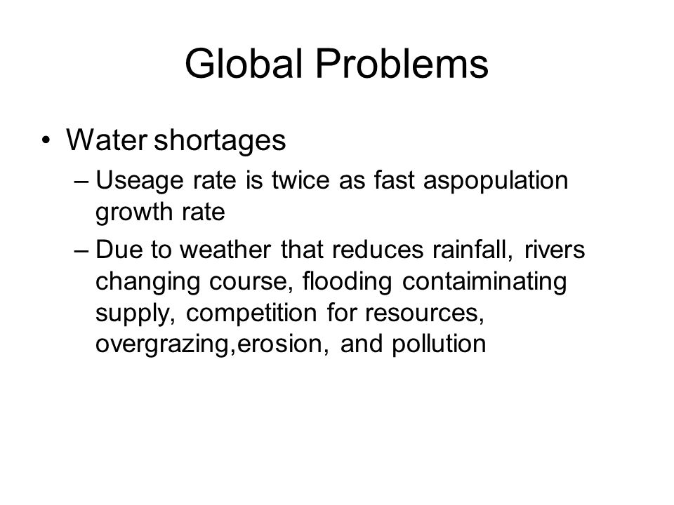 Global Problems Water shortages –Useage rate is twice as fast aspopulation growth rate –Due to weather that reduces rainfall, rivers changing course, flooding contaiminating supply, competition for resources, overgrazing,erosion, and pollution
