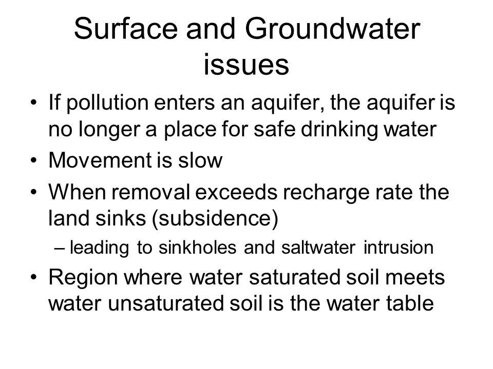 Surface and Groundwater issues If pollution enters an aquifer, the aquifer is no longer a place for safe drinking water Movement is slow When removal exceeds recharge rate the land sinks (subsidence) –leading to sinkholes and saltwater intrusion Region where water saturated soil meets water unsaturated soil is the water table