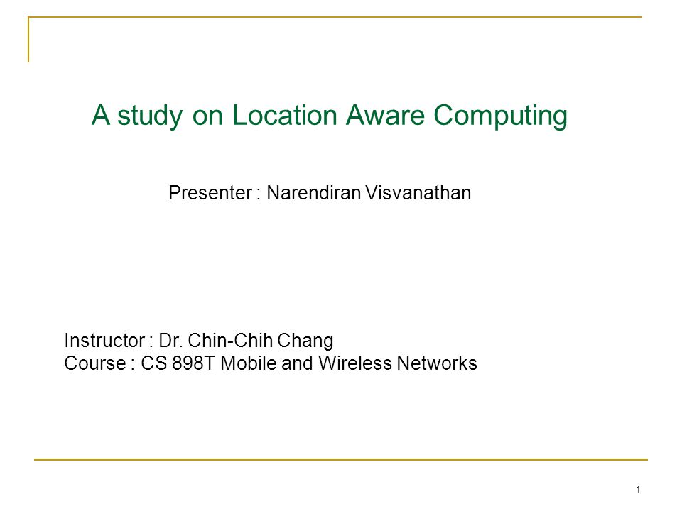 1 A study on Location Aware Computing Presenter : Narendiran Visvanathan Instructor : Dr.